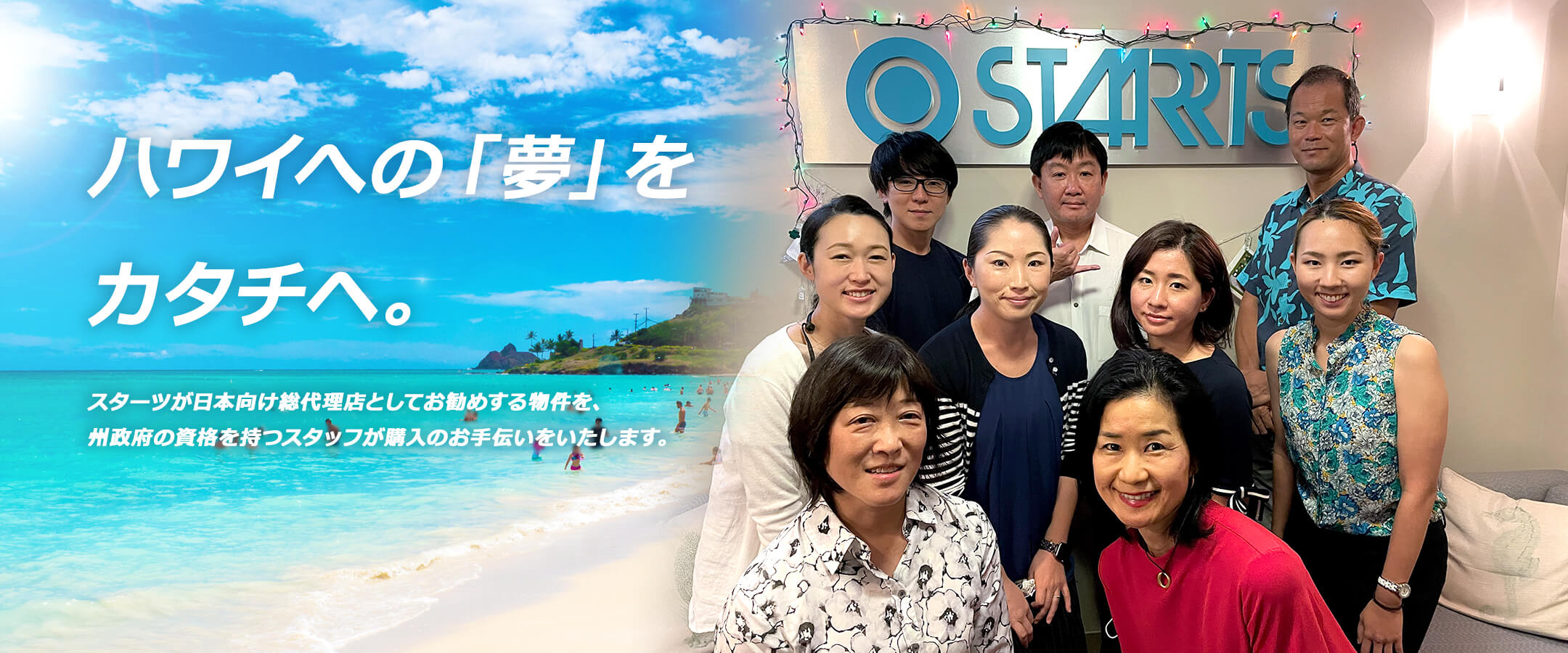 ハワイへ「夢」をカタチへ。スターツが日本向け総代理店としてお勧めする物件を、州政府の資格を持つスタッフが購入のお手伝いをいたします。